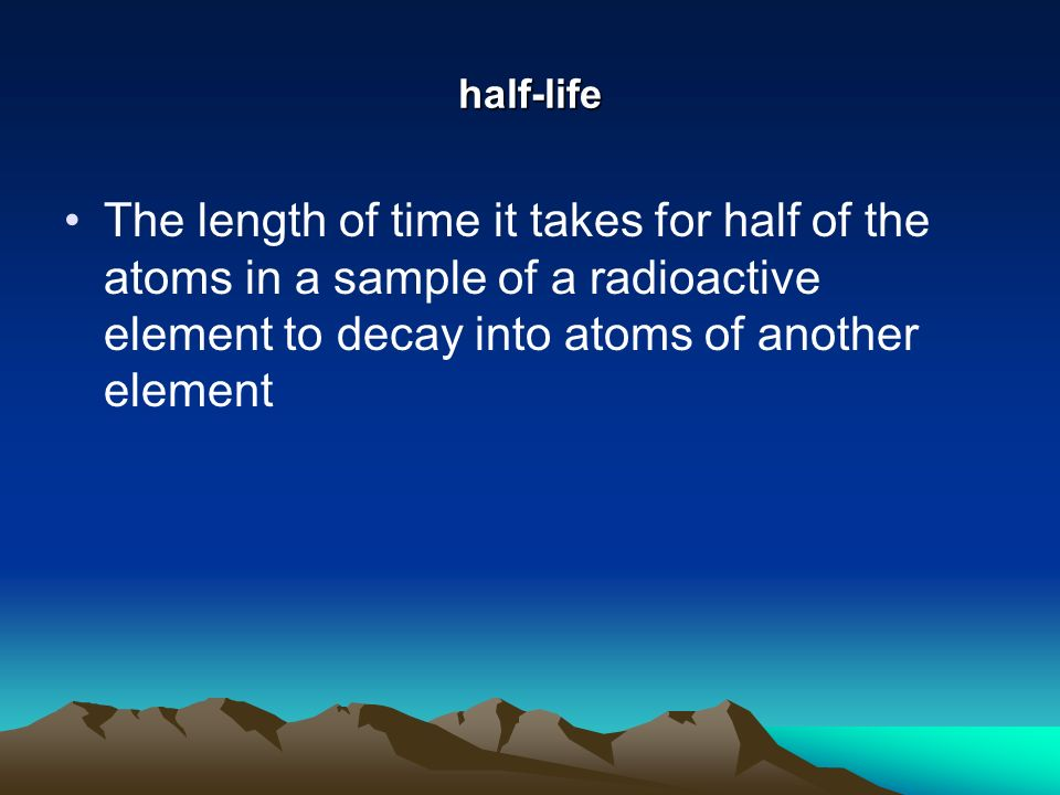 half-life The length of time it takes for half of the atoms in a sample of a radioactive element to decay into atoms of another element.