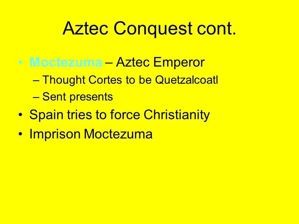 Aztec Conquest cont. Moctezuma – Aztec Emperor