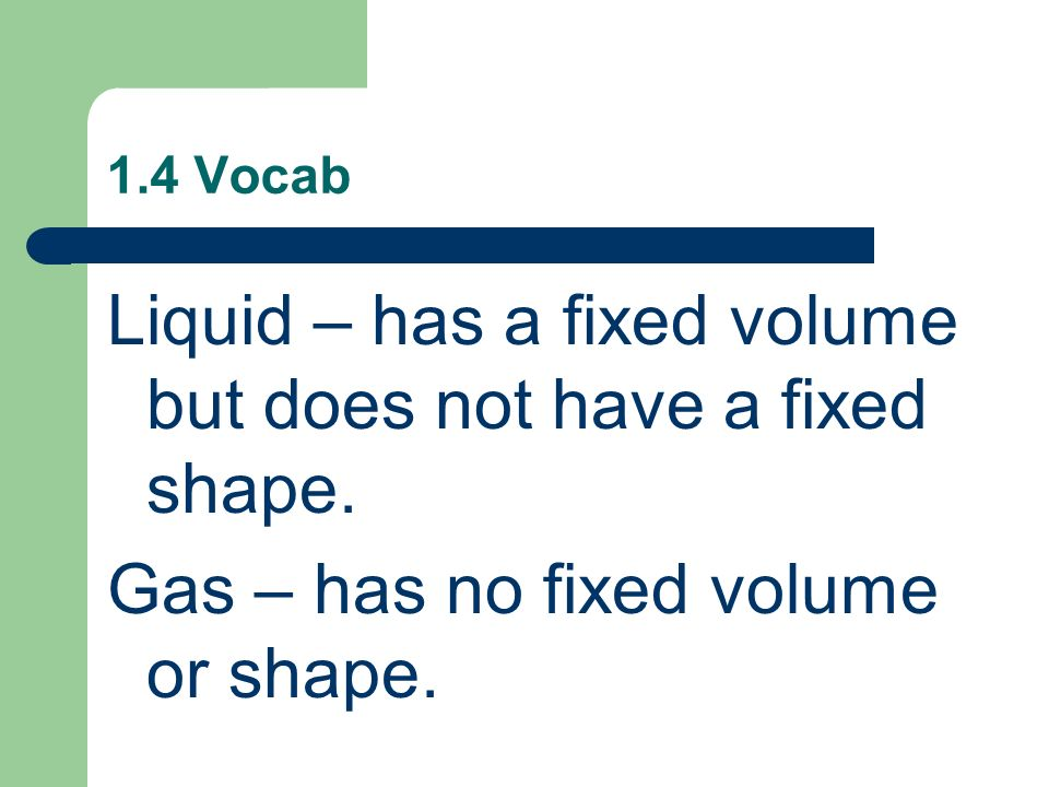 Liquid – has a fixed volume but does not have a fixed shape.
