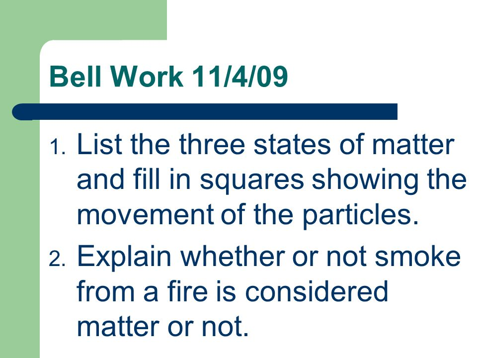 Bell Work 11/4/09List the three states of matter and fill in squares showing the movement of the particles.