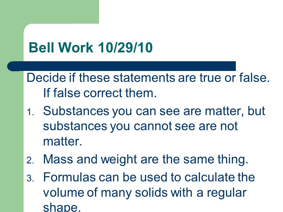 Bell Work 10/29/10 Decide if these statements are true or false. If false correct them.