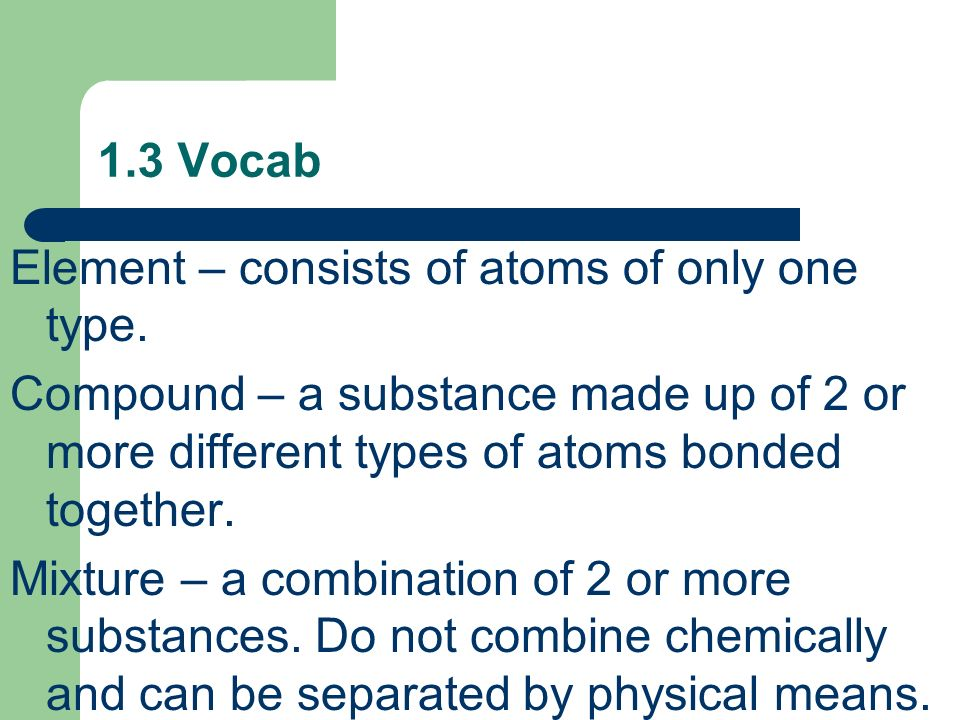 1.3 Vocab Element – consists of atoms of only one type. Compound – a substance made up of 2 or more different types of atoms bonded together.