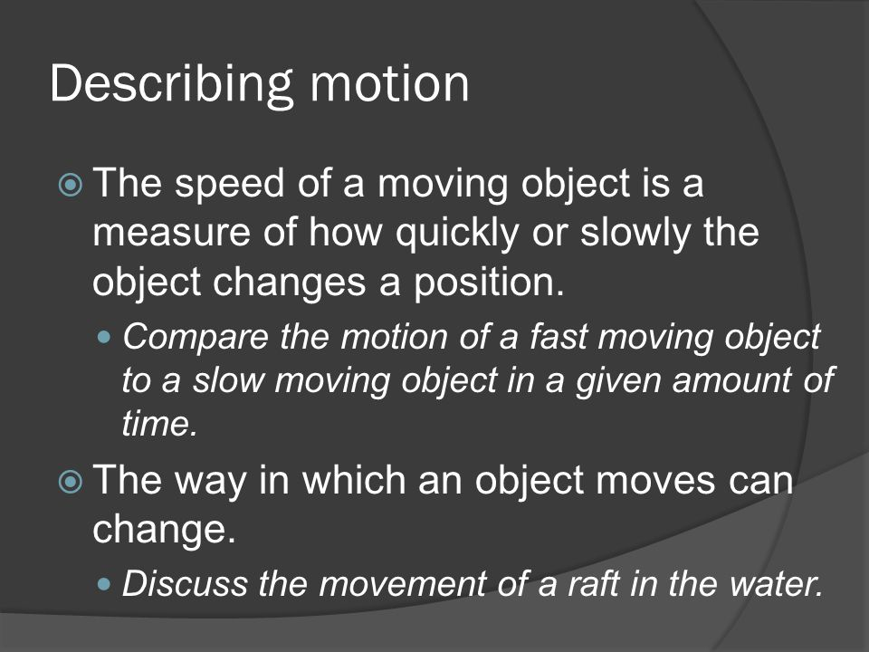 Describing motion The speed of a moving object is a measure of how quickly or slowly the object changes a position.