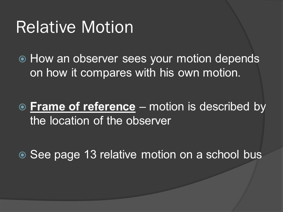 Relative Motion How an observer sees your motion depends on how it compares with his own motion.