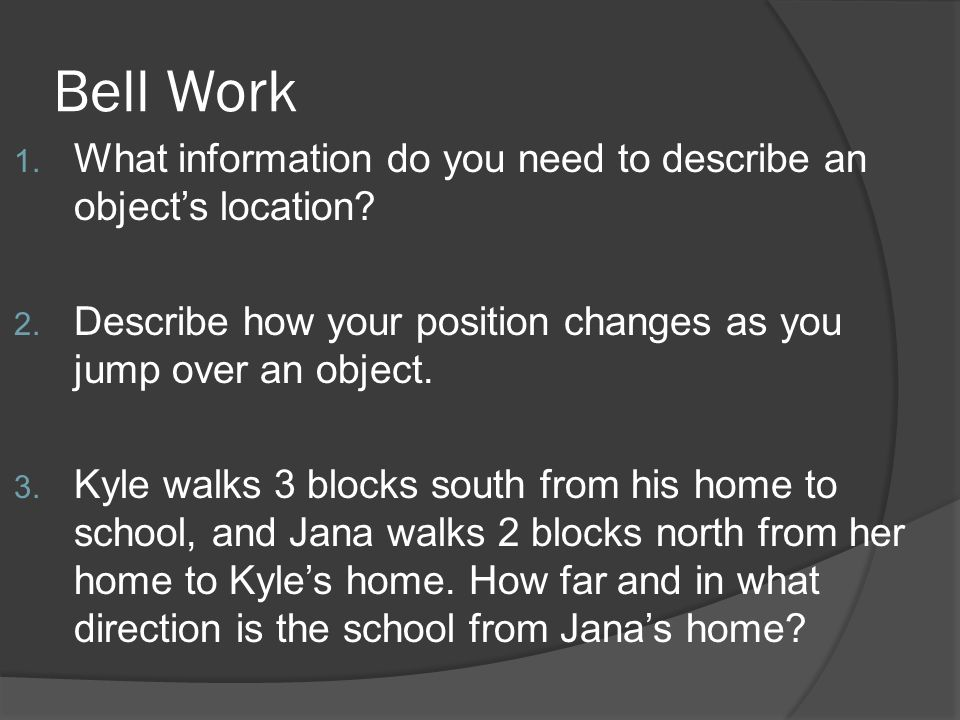 Bell Work What information do you need to describe an object's location Describe how your position changes as you jump over an object.