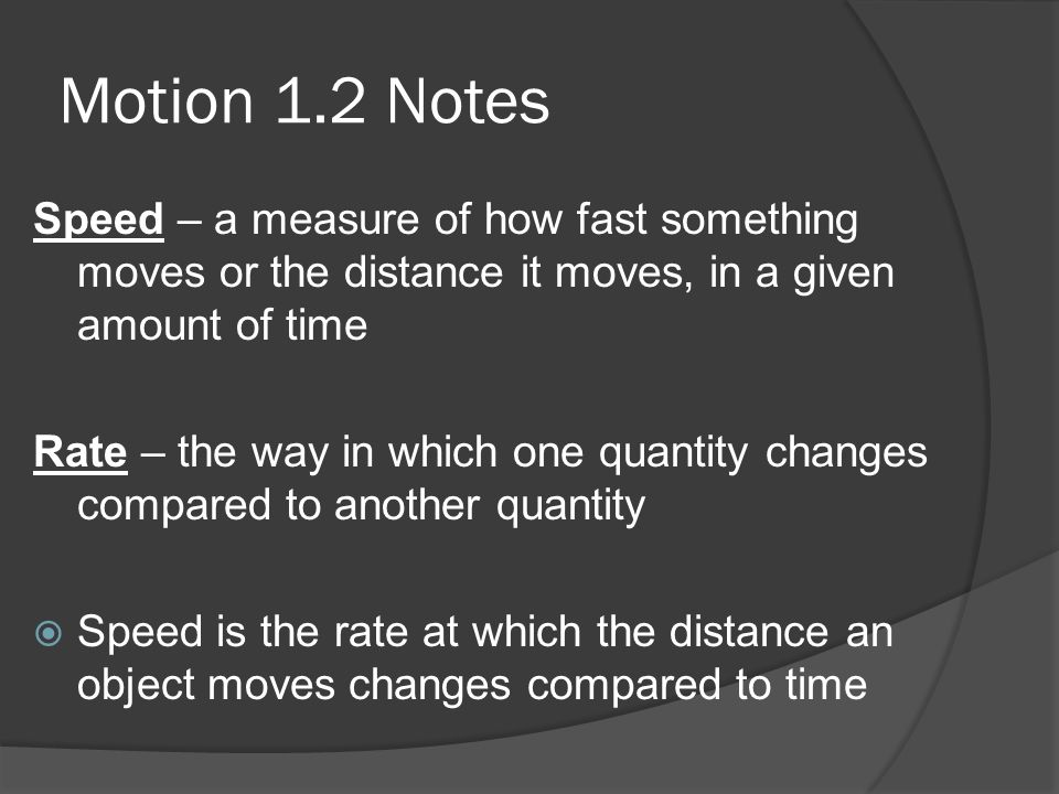 Motion 1.2 NotesSpeed – a measure of how fast something moves or the distance it moves, in a given amount of time.