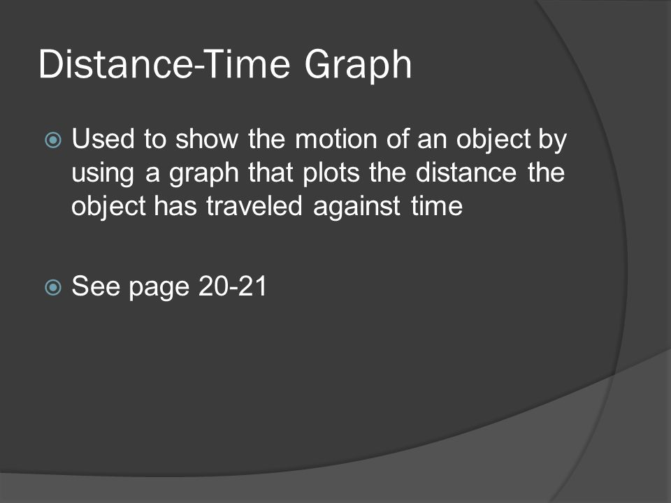 Distance-Time GraphUsed to show the motion of an object by using a graph that plots the distance the object has traveled against time.