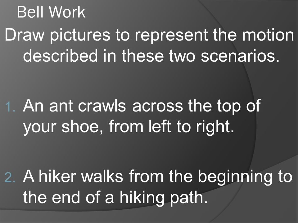 Bell Work Draw pictures to represent the motion described in these two scenarios. An ant crawls across the top of your shoe, from left to right.