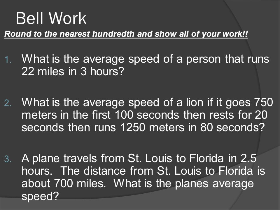 Bell Work Round to the nearest hundredth and show all of your work!! What is the average speed of a person that runs 22 miles in 3 hours