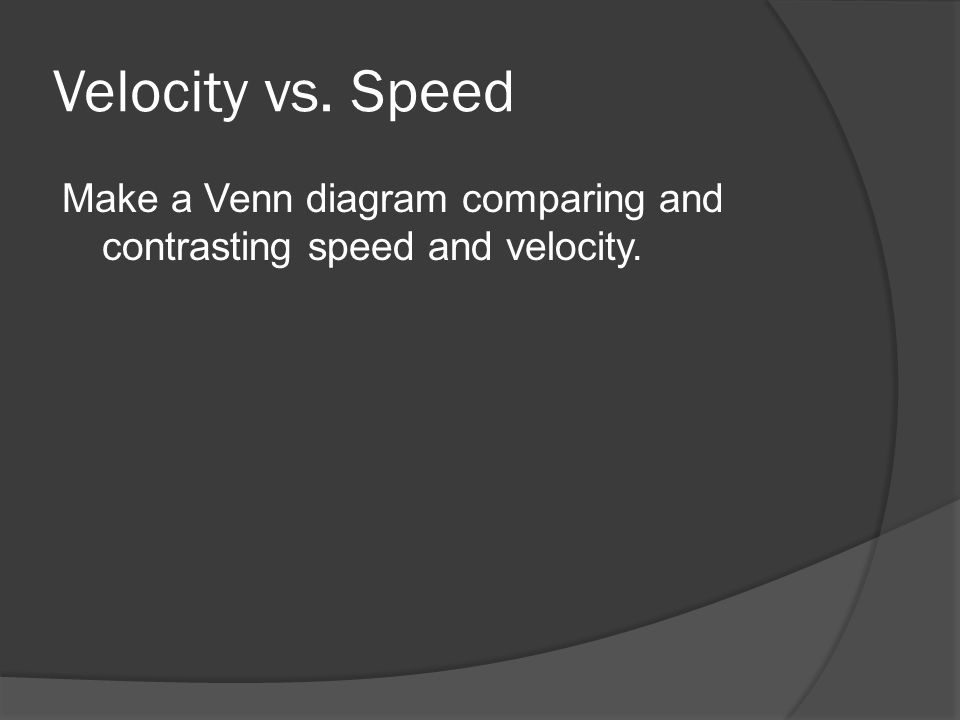 Velocity vs. Speed Make a Venn diagram comparing and contrasting speed and velocity.