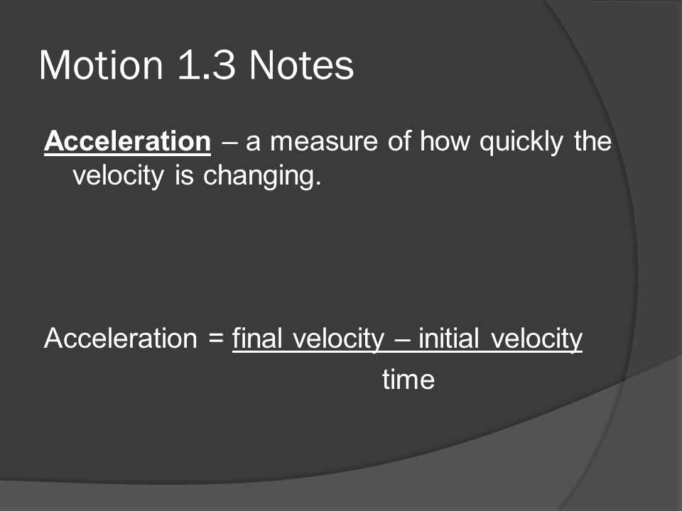 Motion 1.3 Notes Acceleration – a measure of how quickly the velocity is changing. Acceleration = final velocity – initial velocity.