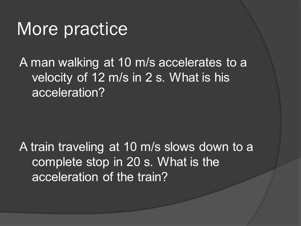 More practice A man walking at 10 m/s accelerates to a velocity of 12 m/s in 2 s. What is his acceleration