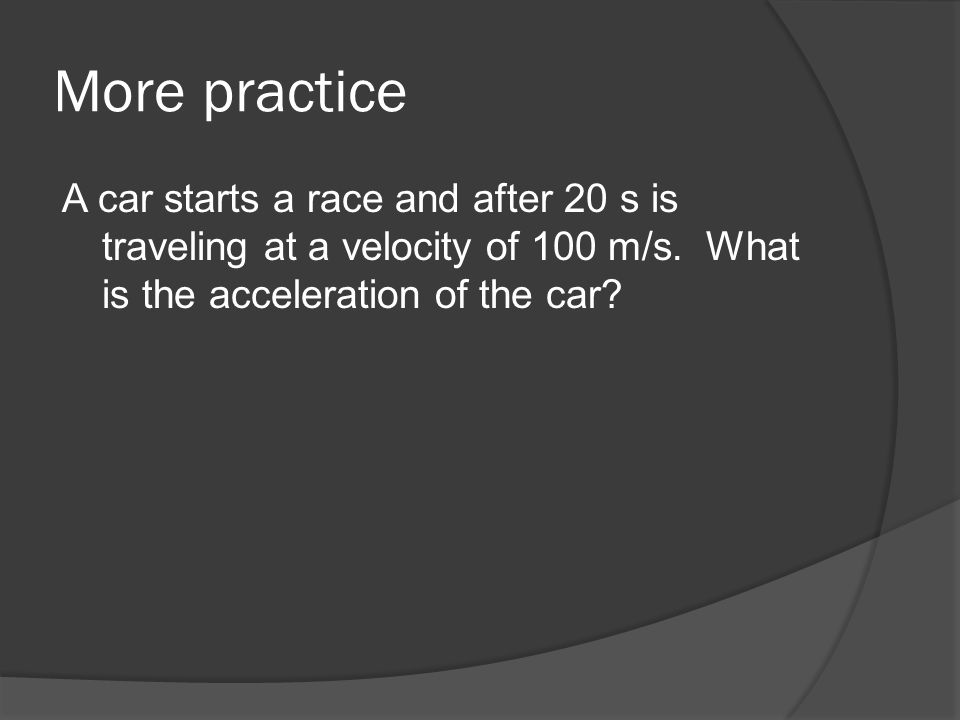 More practiceA car starts a race and after 20 s is traveling at a velocity of 100 m/s.