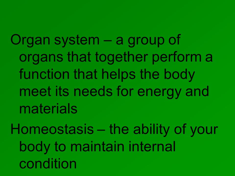 Organ system – a group of organs that together perform a function that helps the body meet its needs for energy and materials