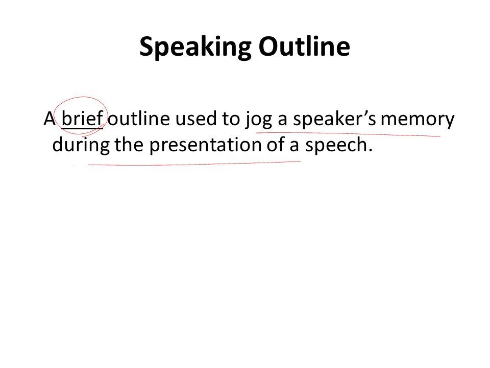 Speaking Outline A brief outline used to jog a speaker's memory during the presentation of a speech.