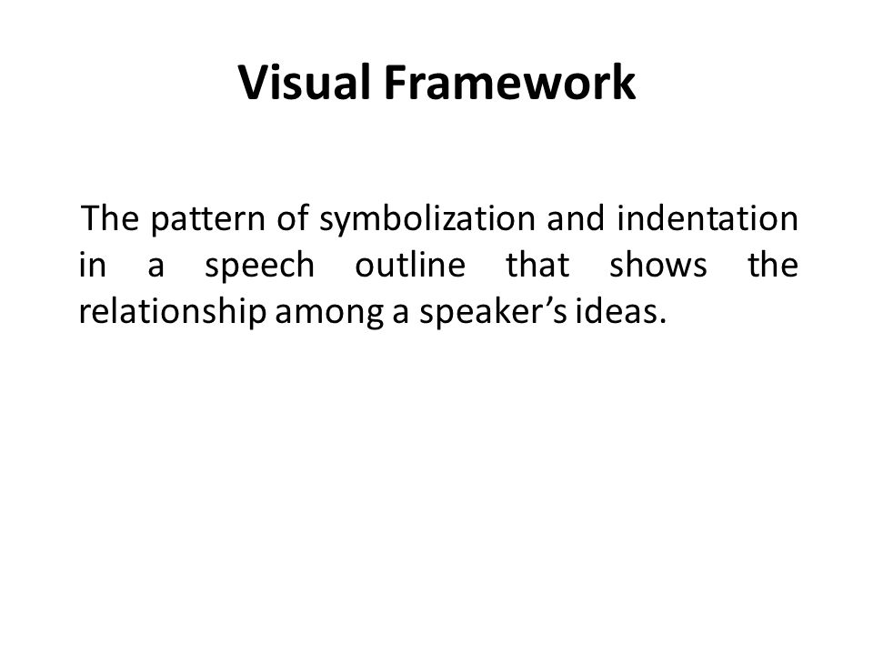 Visual Framework The pattern of symbolization and indentation in a speech outline that shows the relationship among a speaker's ideas.