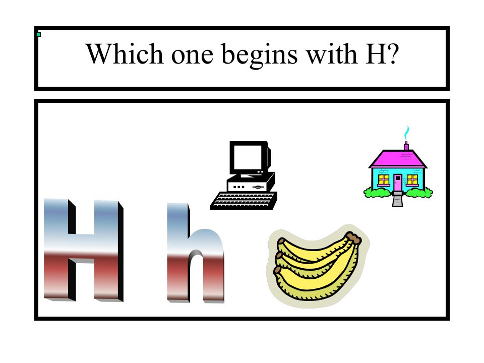 Which one begins with H H h