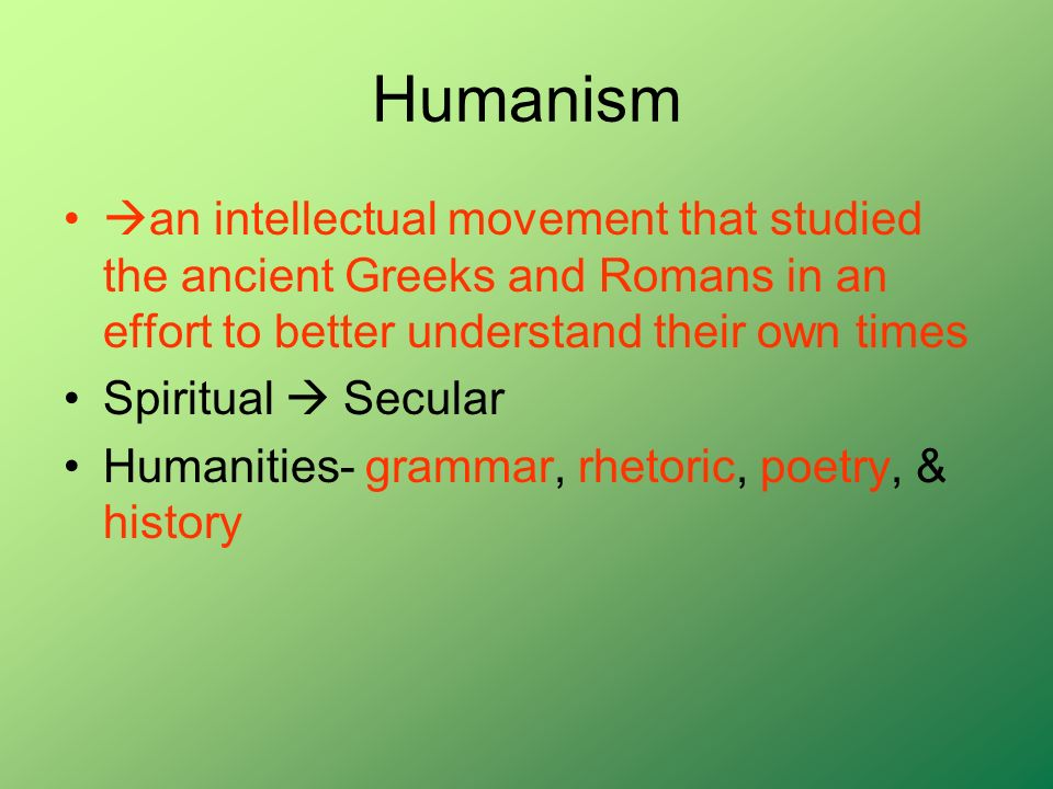 Humanism an intellectual movement that studied the ancient Greeks and Romans in an effort to better understand their own times.