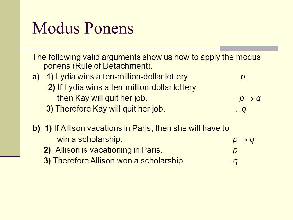 write an argument in modus ponens form ∴ q this form of argument is calls modus ponens (latin for mode that affirms) note that an argument can be valid, even if one of the premises is false.