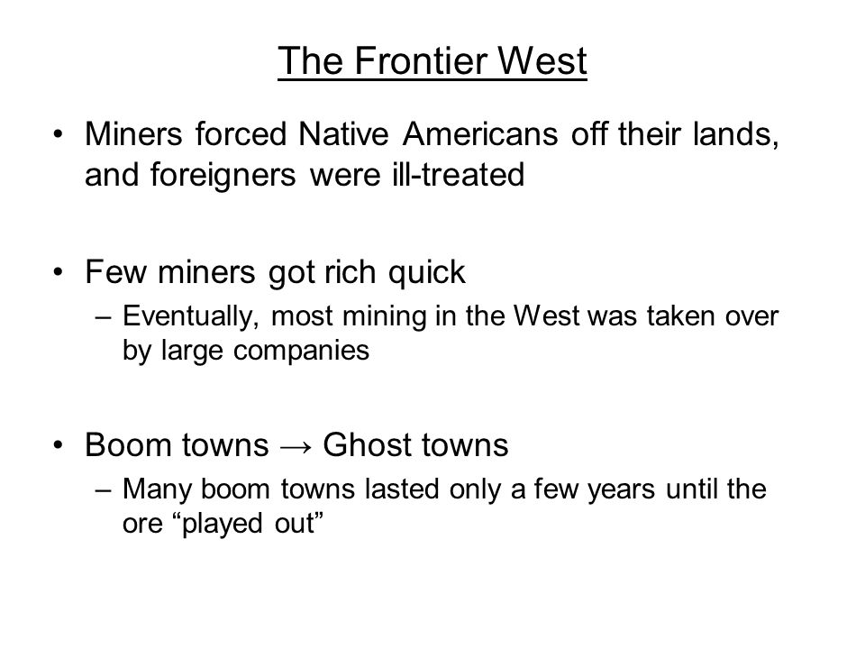 The Frontier West Miners forced Native Americans off their lands, and foreigners were ill-treated. Few miners got rich quick.