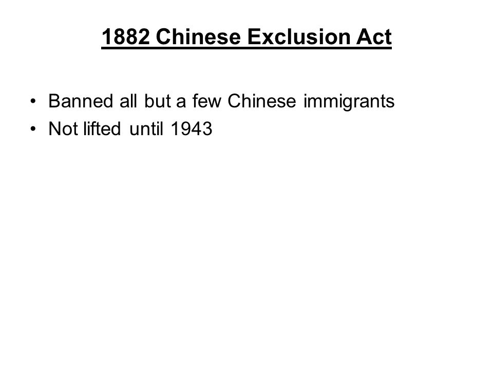 1882 Chinese Exclusion Act Banned all but a few Chinese immigrants