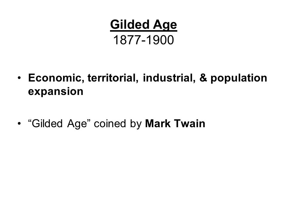 Gilded Age 1877-1900 Economic, territorial, industrial, & population expansion. Gilded Age coined by Mark Twain.