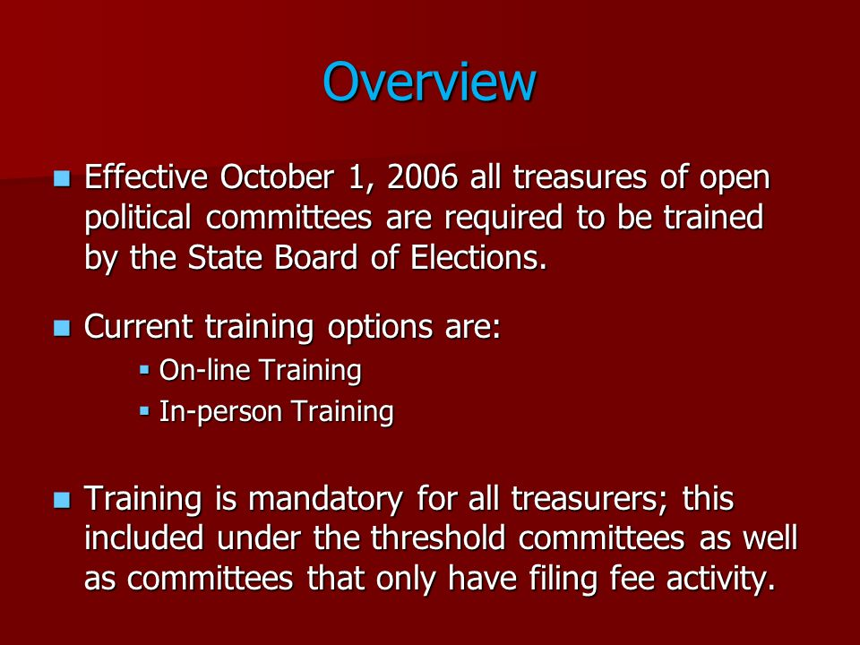 Overview Effective October 1, 2006 all treasures of open political committees are required to be trained by the State Board of Elections.