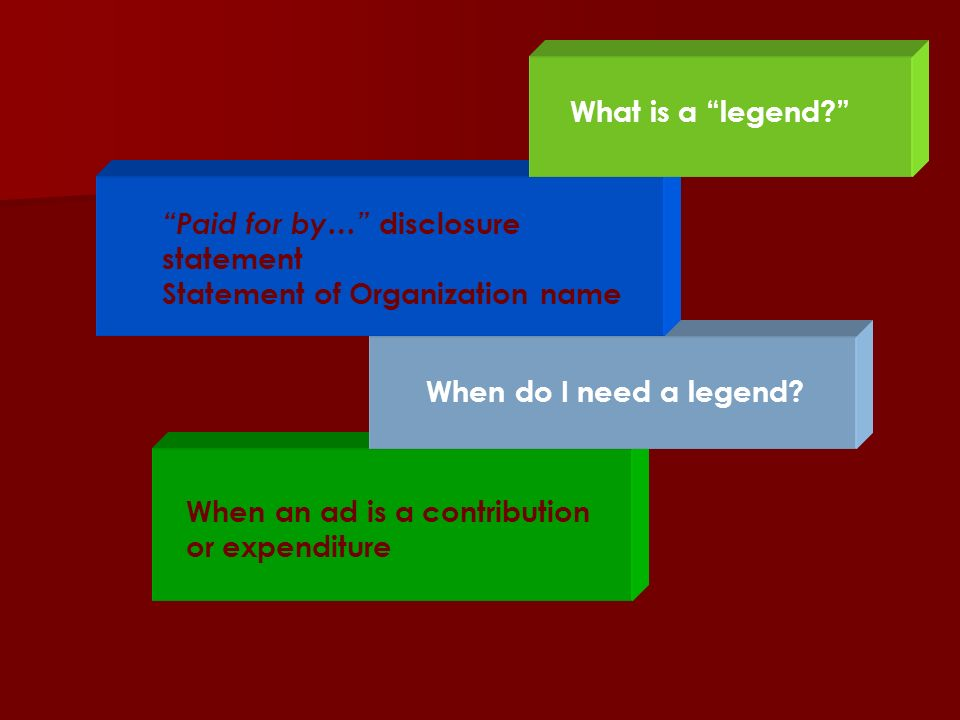 What is a legend Paid for by… disclosure statement. Statement of Organization name. When do I need a legend