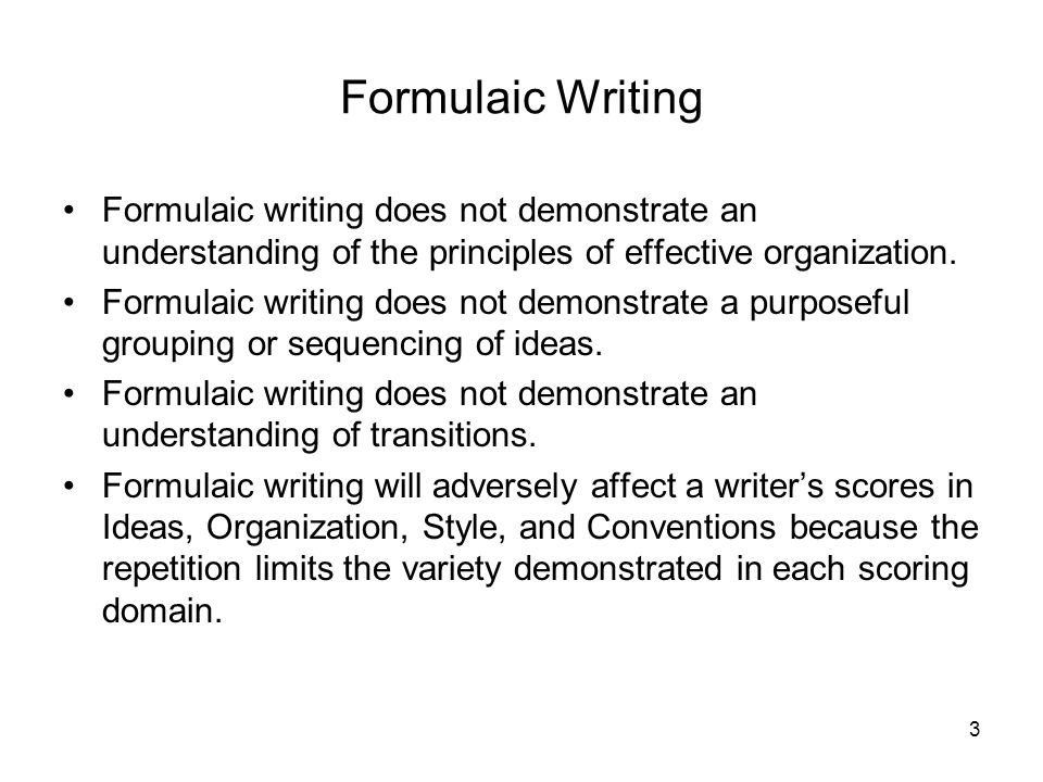 Formulaic Writing Formulaic writing does not demonstrate an understanding of the principles of effective organization.