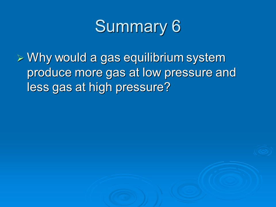 Summary 6 Why would a gas equilibrium system produce more gas at low pressure and less gas at high pressure