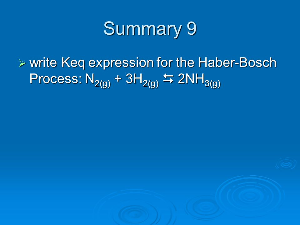 Summary 9 write Keq expression for the Haber-Bosch Process: N2(g) + 3H2(g)  2NH3(g)