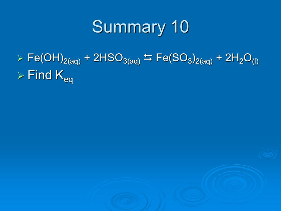 Summary 10 Fe(OH)2(aq) + 2HSO3(aq)  Fe(SO3)2(aq) + 2H2O(l) Find Keq
