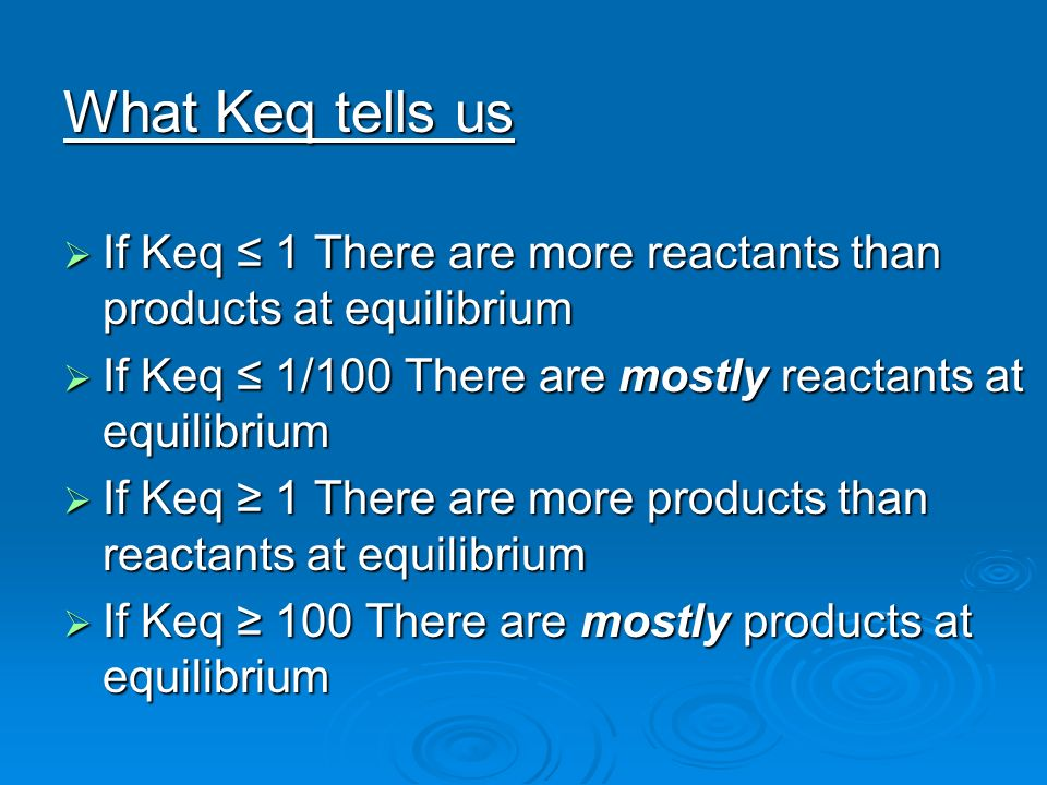 What Keq tells us If Keq ≤ 1 There are more reactants than products at equilibrium. If Keq ≤ 1/100 There are mostly reactants at equilibrium.