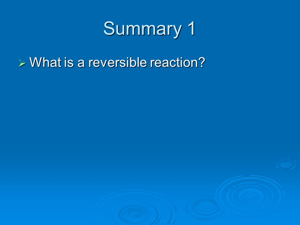 Summary 1 What is a reversible reaction