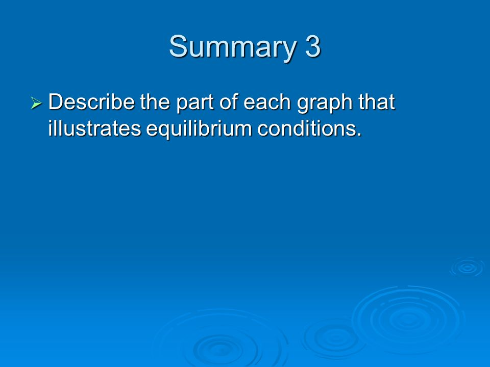 Summary 3 Describe the part of each graph that illustrates equilibrium conditions.