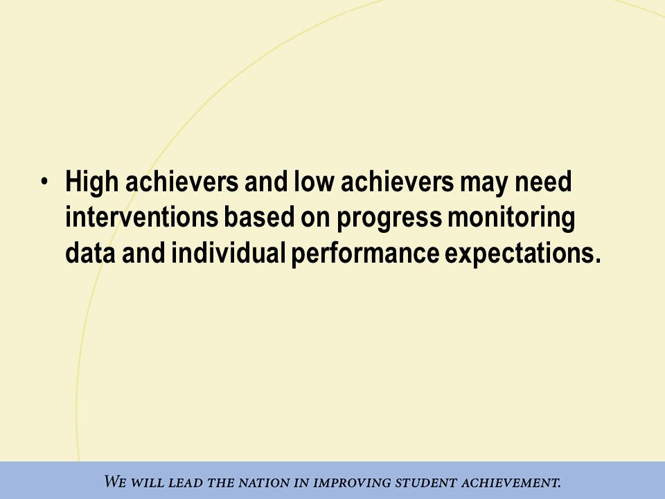 High achievers and low achievers may need interventions based on progress monitoring data and individual performance expectations.