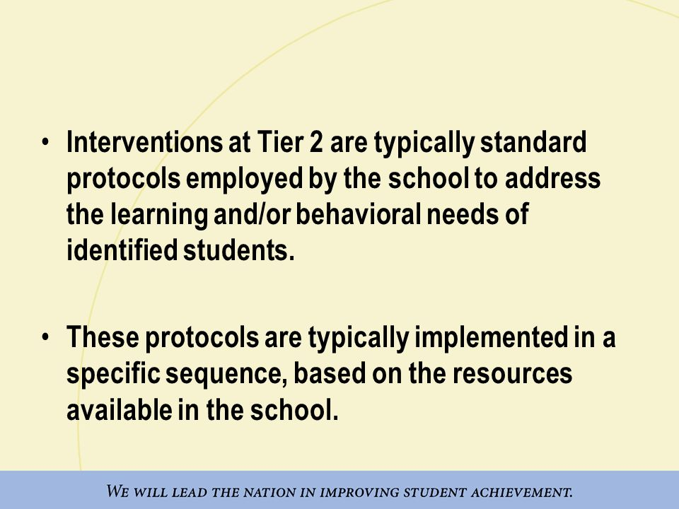 Interventions at Tier 2 are typically standard protocols employed by the school to address the learning and/or behavioral needs of identified students.