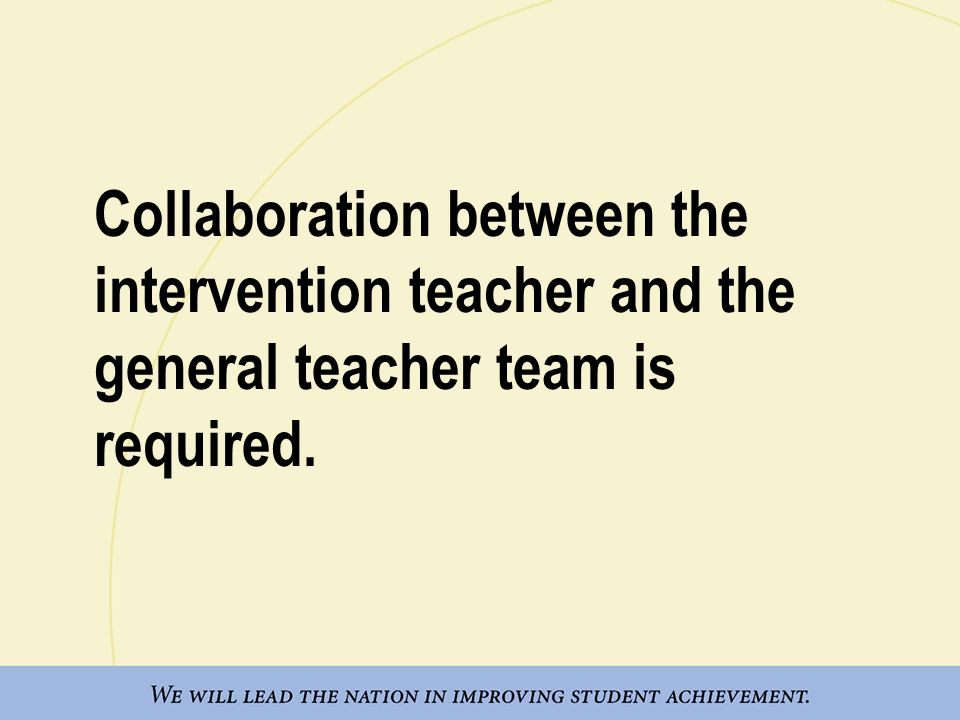 Collaboration between the intervention teacher and the general teacher team is required.