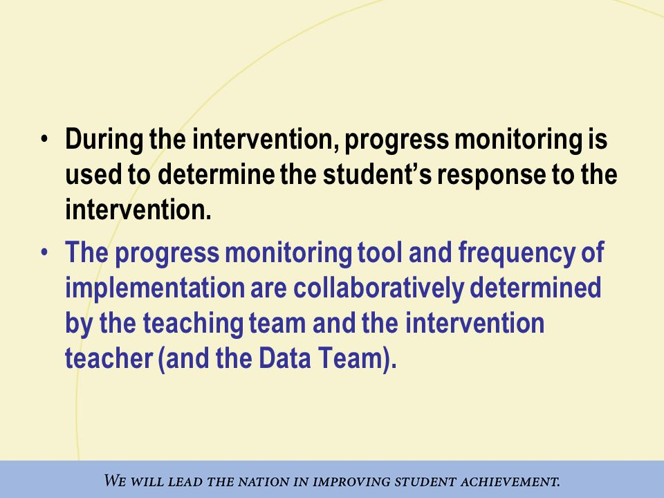During the intervention, progress monitoring is used to determine the student's response to the intervention.