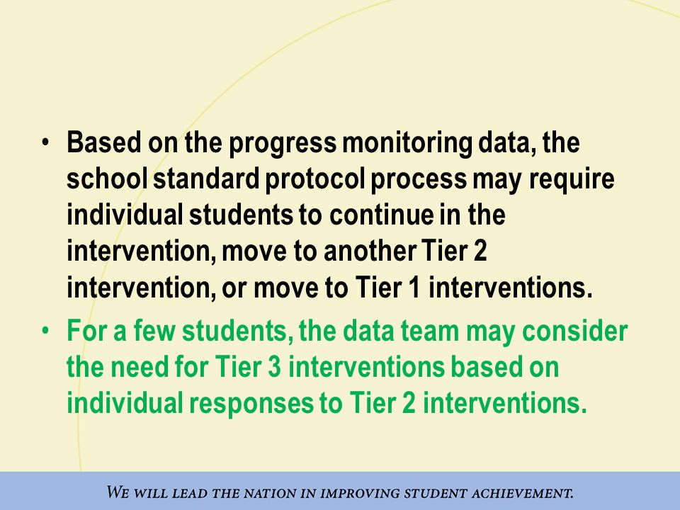 Based on the progress monitoring data, the school standard protocol process may require individual students to continue in the intervention, move to another Tier 2 intervention, or move to Tier 1 interventions.