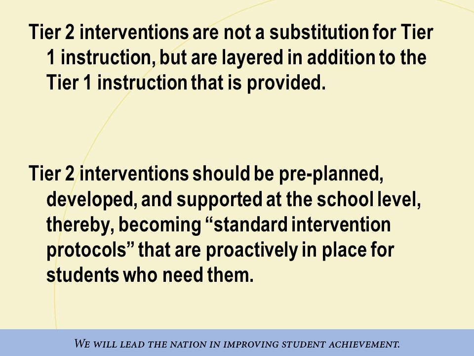 Tier 2 interventions are not a substitution for Tier 1 instruction, but are layered in addition to the Tier 1 instruction that is provided.