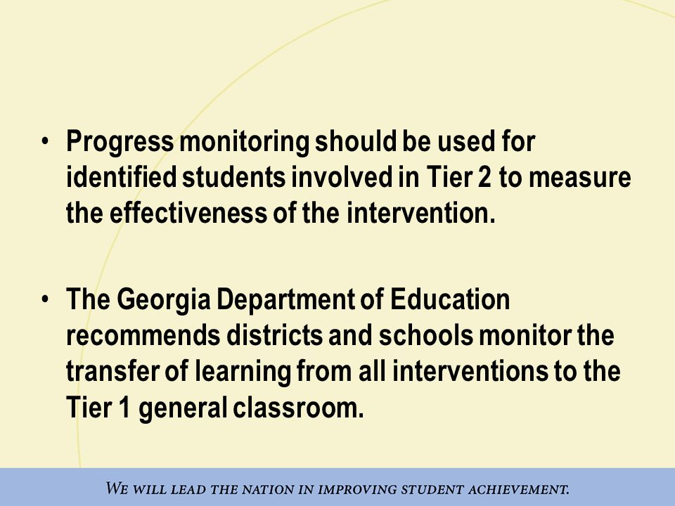 Progress monitoring should be used for identified students involved in Tier 2 to measure the effectiveness of the intervention.