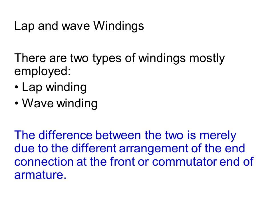 Lap and wave Windings There are two types of windings mostly employed: • Lap winding. • Wave winding.