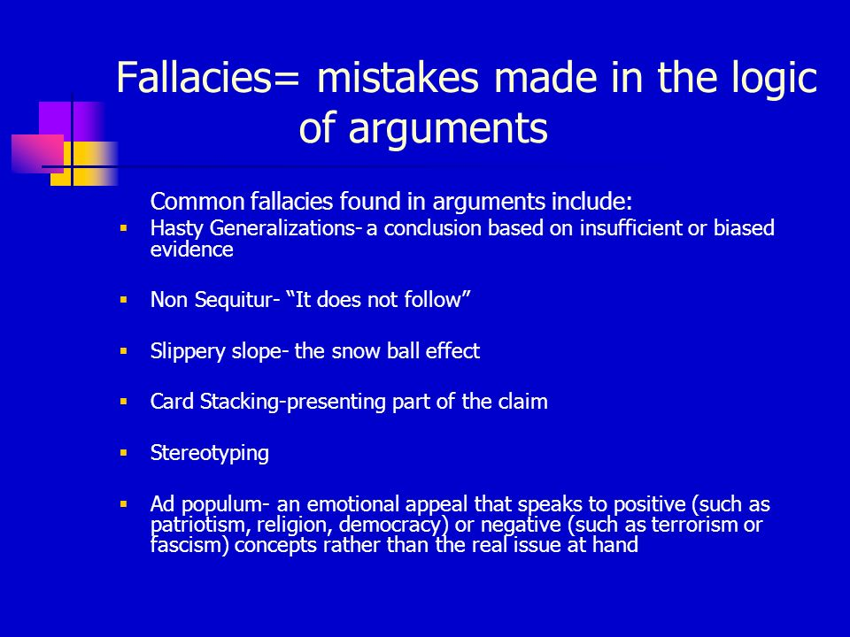 Fallacies= mistakes made in the logic of arguments