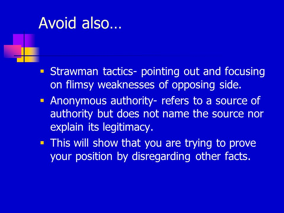 Avoid also… Strawman tactics- pointing out and focusing on flimsy weaknesses of opposing side.