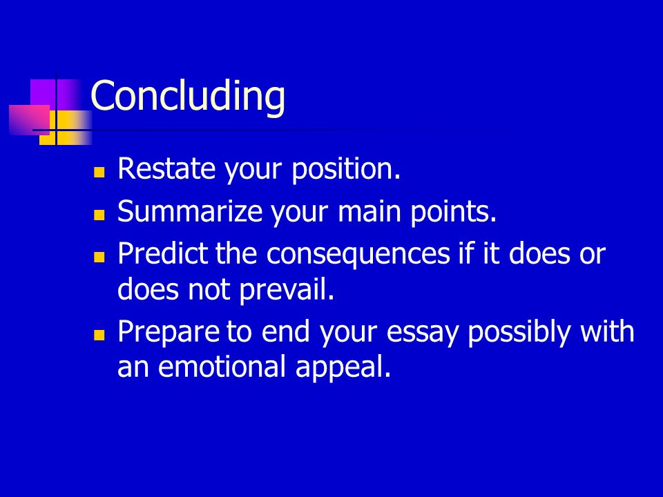 Concluding Restate your position. Summarize your main points.