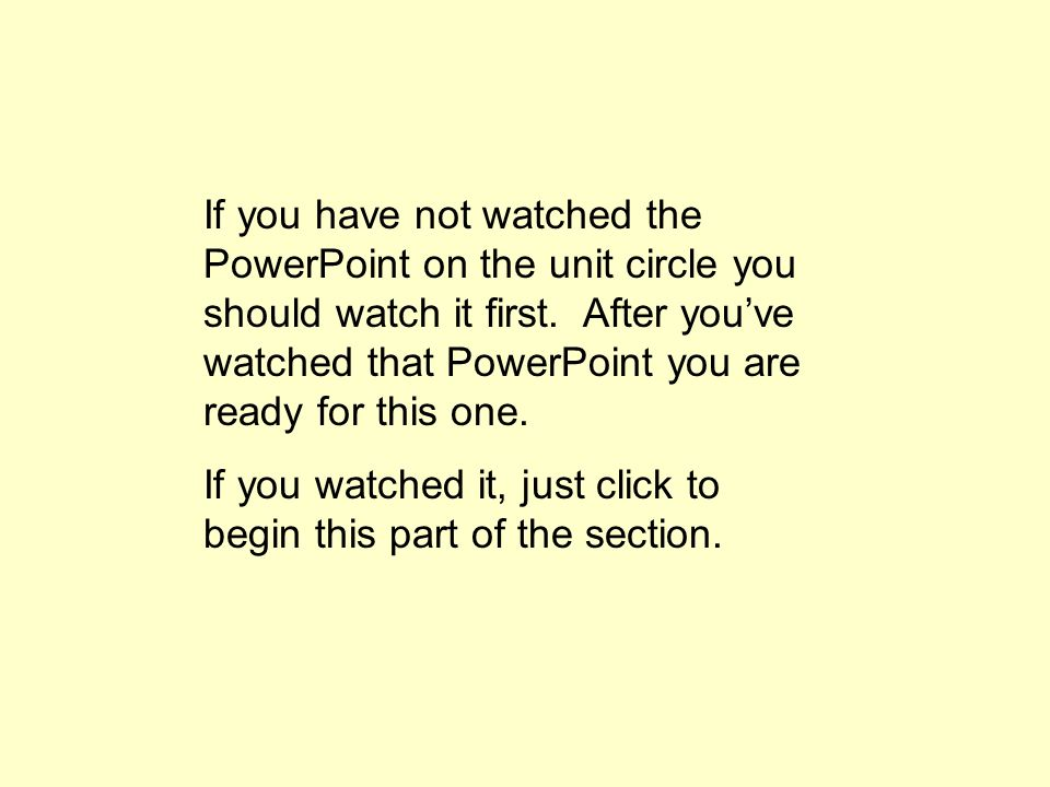 If you have not watched the PowerPoint on the unit circle you should watch it first. After you've watched that PowerPoint you are ready for this one.