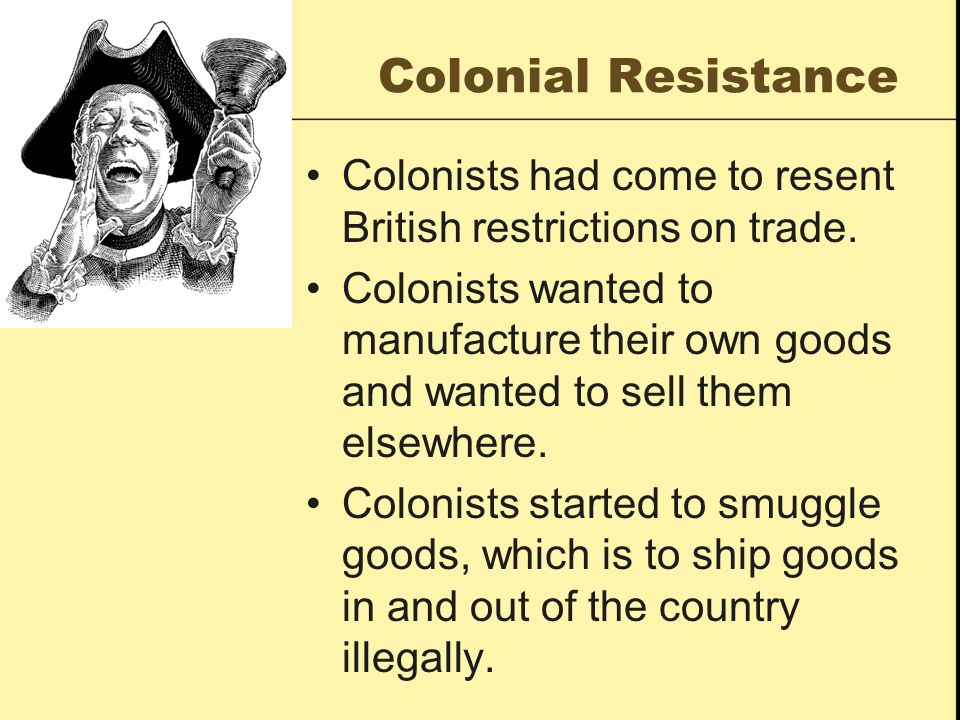 Colonial Resistance Colonists had come to resent British restrictions on trade.