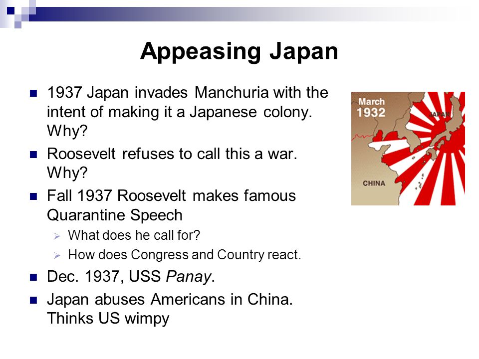 Appeasing Japan 1937 Japan invades Manchuria with the intent of making it a Japanese colony. Why Roosevelt refuses to call this a war. Why
