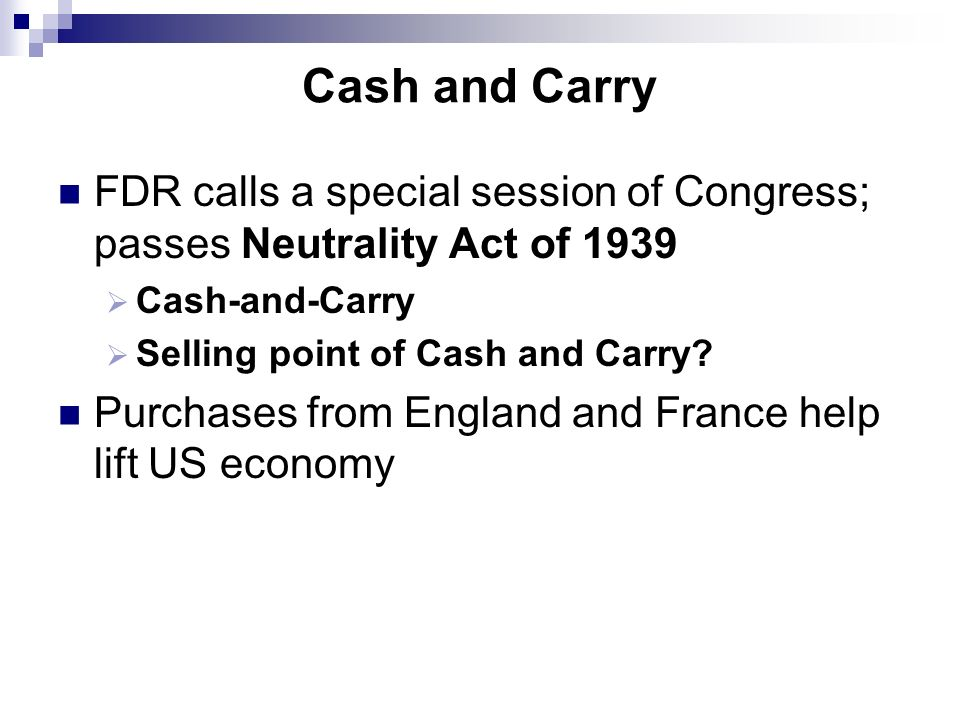 Cash and Carry FDR calls a special session of Congress; passes Neutrality Act of 1939. Cash-and-Carry.